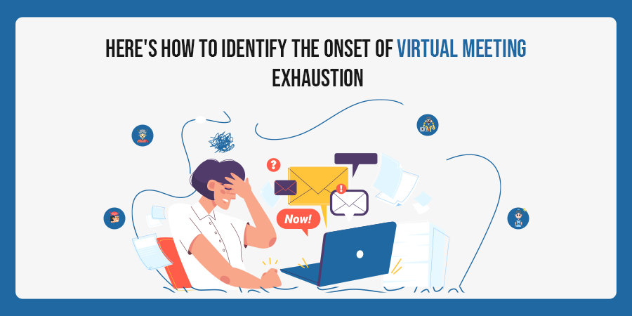 Here's How To Identify The Onset Of Virtual Meeting Exhaustion!